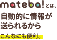 mateba!とは、自動的に情報が送られるからこんなにも便利。